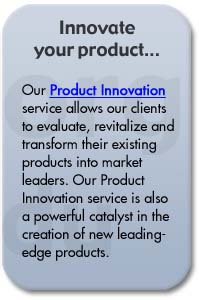 Our Product Innovation service allows our clients to evaluate, revitalize and transform their existing products into market leaders. Our Product Innovation service is also a powerful catalyst in the creation of new leading-edge products.