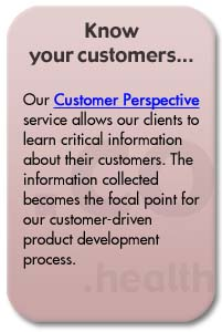 Our Customer Perspective service allows our clients to learn critical information about their customers. The information collected becomes the focal point for our customer-driven product development process.